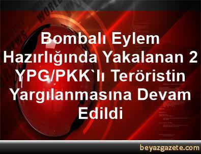 Bombalı Eylem Hazırlığında Yakalanan 2 YPG/PKK'lı Teröristin Yargılanmasına Devam Edildi