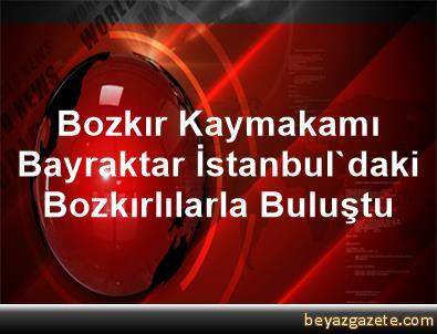 Bozkır Kaymakamı Bayraktar, İstanbul'daki Bozkırlılarla Buluştu