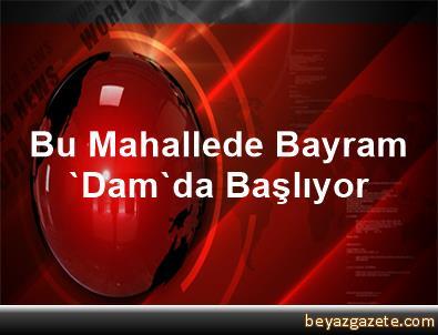 Bu Mahallede Bayram 'Dam'da Başlıyor