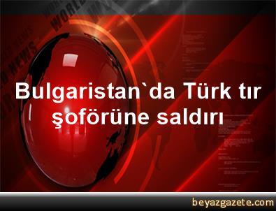 Bulgaristan'da Türk tır şoförüne saldırı