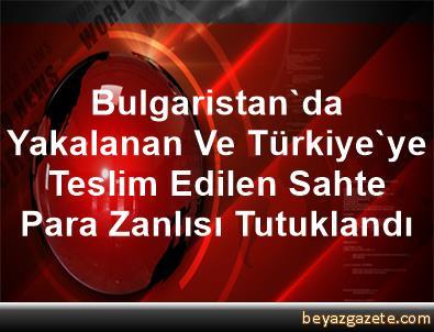 Bulgaristan'da Yakalanan Ve Türkiye'ye Teslim Edilen Sahte Para Zanlısı Tutuklandı