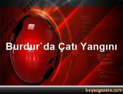 Burdur'da Çatı Yangını