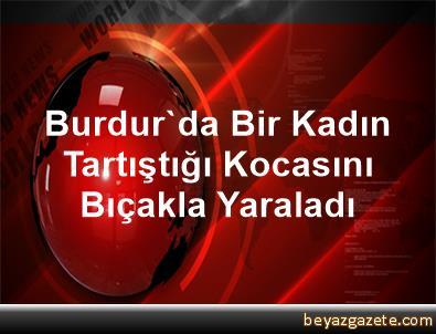 Burdur'da Bir Kadın Tartıştığı Kocasını Bıçakla Yaraladı