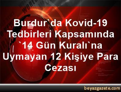Burdur'da Kovid-19 Tedbirleri Kapsamında '14 Gün Kuralı'na Uymayan 12 Kişiye Para Cezası