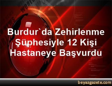 Burdur'da Zehirlenme Şüphesiyle 12 Kişi Hastaneye Başvurdu