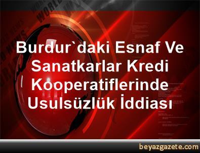 Burdur'daki Esnaf Ve Sanatkarlar Kredi Kooperatiflerinde Usulsüzlük İddiası