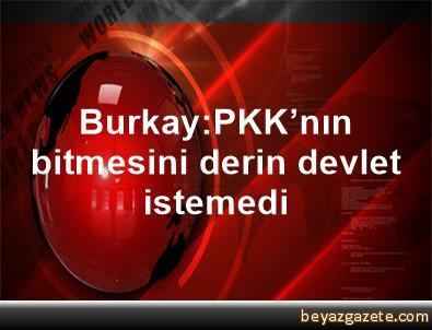 Burkay:PKK'nın bitmesini derin devlet istemedi