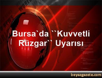 Bursa'da ''Kuvvetli Rüzgar'' Uyarısı