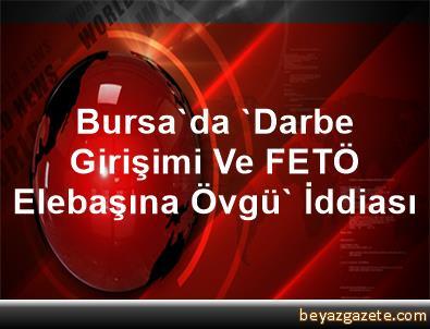 Bursa'da 'Darbe Girişimi Ve FETÖ Elebaşına Övgü' İddiası