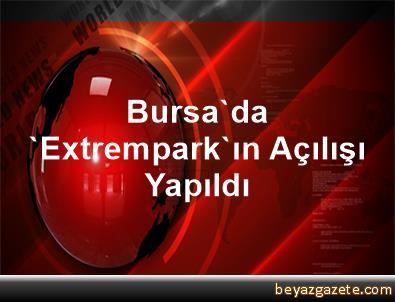 Bursa'da 'Extrempark'ın Açılışı Yapıldı