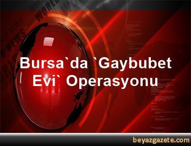 Bursa'da 'Gaybubet Evi' Operasyonu