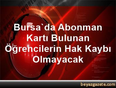 Bursa'da Abonman Kartı Bulunan Öğrencilerin Hak Kaybı Olmayacak