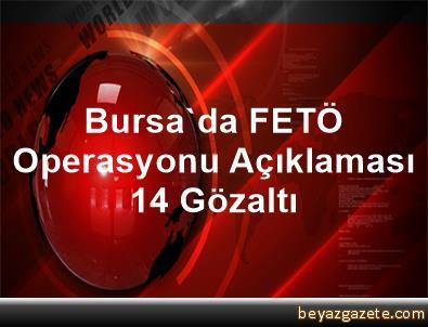 Bursa'da FETÖ Operasyonu Açıklaması 14 Gözaltı