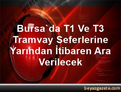Bursa'da T1 Ve T3 Tramvay Seferlerine Yarından İtibaren Ara Verilecek