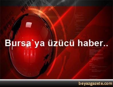 Bursa'ya üzücü haber..
