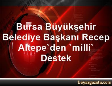 Bursa Büyükşehir Belediye Başkanı Recep Altepe'den 'milli' Destek