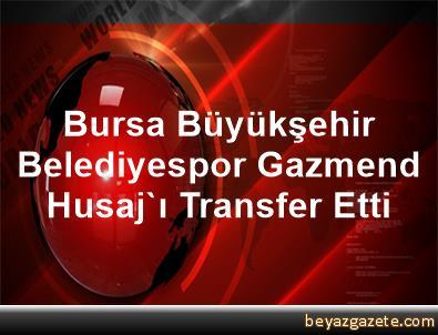 Bursa Büyükşehir Belediyespor, Gazmend Husaj'ı Transfer Etti