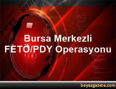 Bursa Merkezli FETÖ/PDY Operasyonu