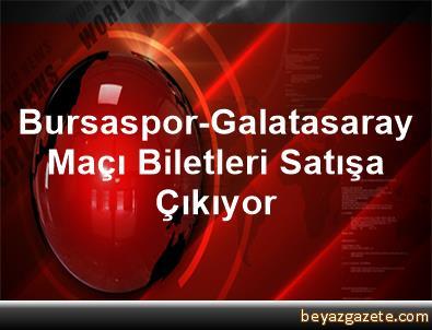 Bursaspor-Galatasaray Maçı Biletleri Satışa Çıkıyor