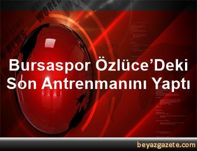Bursaspor, Özlüce'Deki Son Antrenmanını Yaptı
