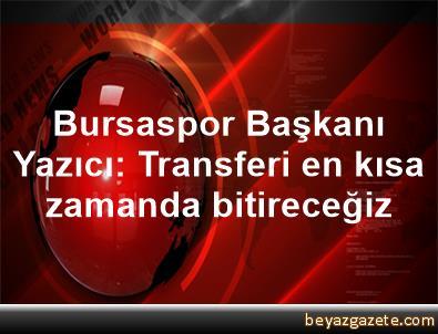Bursaspor Başkanı Yazıcı: Transferi en kısa zamanda bitireceğiz