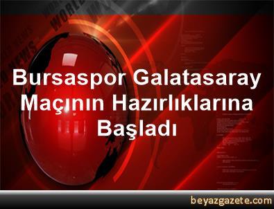 Bursaspor, Galatasaray Maçının Hazırlıklarına Başladı