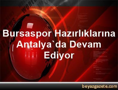 Bursaspor, Hazırlıklarına Antalya'da Devam Ediyor
