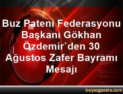 Buz Pateni Federasyonu Başkanı Gökhan Özdemir'den 30 Ağustos Zafer Bayramı Mesajı