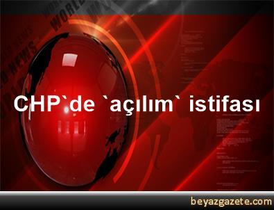 CHP'de 'açılım' istifası