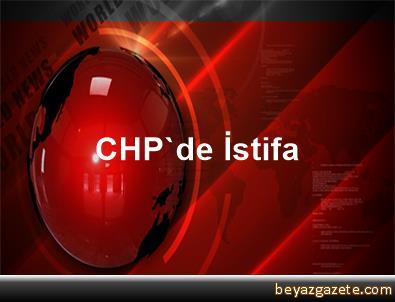 CHP'de İstifa