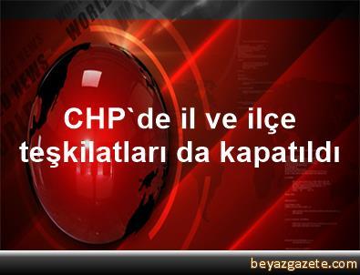 CHP'de il ve ilçe teşkilatları da kapatıldı