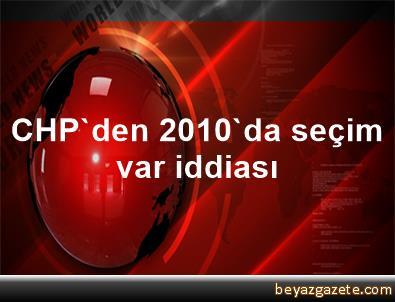 CHP'den 2010'da seçim var iddiası