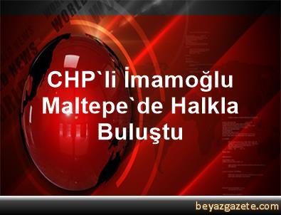 CHP'li İmamoğlu Maltepe'de Halkla Buluştu