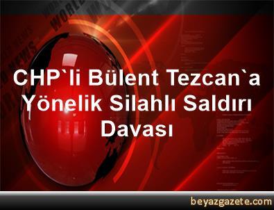 CHP'li Bülent Tezcan'a Yönelik Silahlı Saldırı Davası