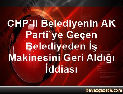 CHP'li Belediyenin AK Parti'ye Geçen Belediyeden İş Makinesini Geri Aldığı İddiası