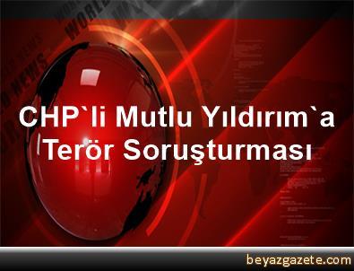 CHP'li Mutlu Yıldırım'a Terör Soruşturması