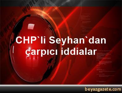 CHP'li Seyhan'dan çarpıcı iddialar