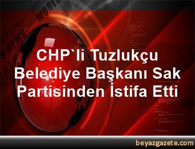 CHP'li Tuzlukçu Belediye Başkanı Sak, Partisinden İstifa Etti