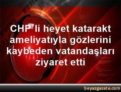 CHP'li heyet, katarakt ameliyatıyla gözlerini kaybeden vatandaşları ziyaret etti
