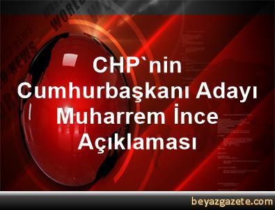 CHP'nin Cumhurbaşkanı Adayı Muharrem İnce Açıklaması