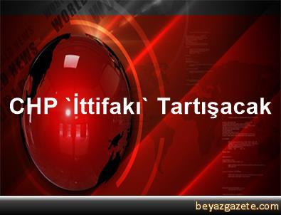 CHP 'İttifakı' Tartışacak