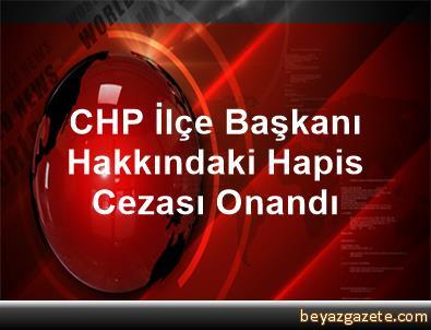 CHP İlçe Başkanı Hakkındaki Hapis Cezası Onandı