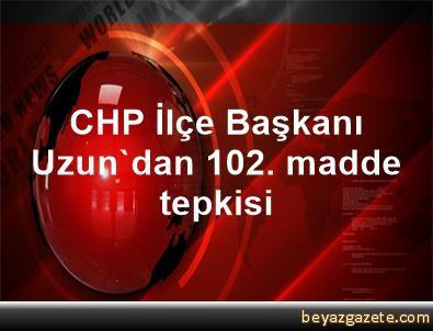 CHP İlçe Başkanı Uzun'dan 102. madde tepkisi