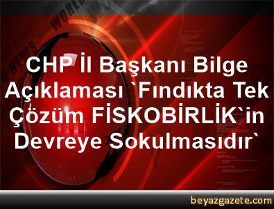 CHP İl Başkanı Bilge Açıklaması 'Fındıkta Tek Çözüm FİSKOBİRLİK'in Devreye Sokulmasıdır'
