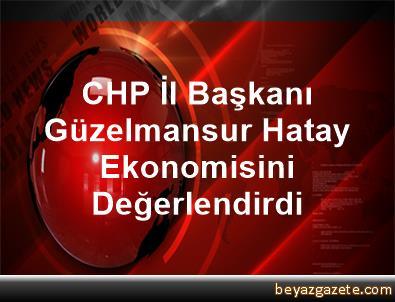 CHP İl Başkanı Güzelmansur Hatay Ekonomisini Değerlendirdi