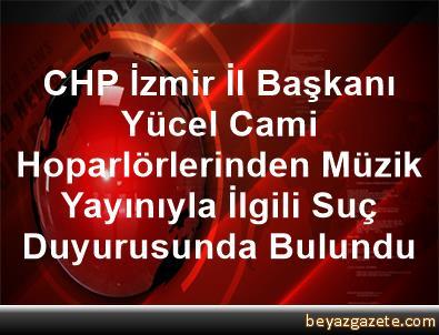 CHP İzmir İl Başkanı Yücel, Cami Hoparlörlerinden Müzik Yayınıyla İlgili Suç Duyurusunda Bulundu