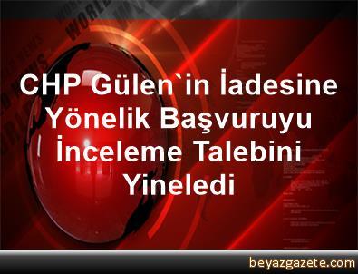 CHP, Gülen'in İadesine Yönelik Başvuruyu İnceleme Talebini Yineledi