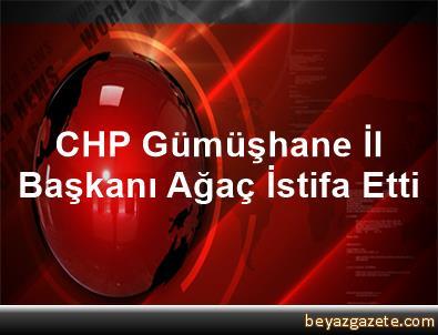 CHP Gümüşhane İl Başkanı Ağaç İstifa Etti
