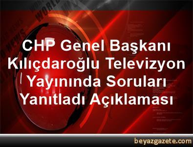 CHP Genel Başkanı Kılıçdaroğlu, Televizyon Yayınında Soruları Yanıtladı Açıklaması