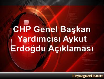 CHP Genel Başkan Yardımcısı Aykut Erdoğdu Açıklaması